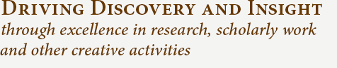 DRIVING DISCOVERY AND INSIGHT through excellence in research, scholarly work and other creative activities