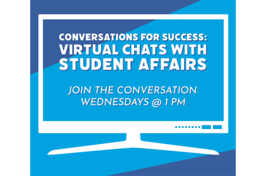 Conversations for Success: Virtual Chats with Student Affairs Join the conversation Wednesdays at 1:00 pm.