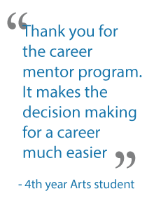 """Thank you for the career mentor program. It makes the decision making for a career much easier."" – 4th year Arts student"